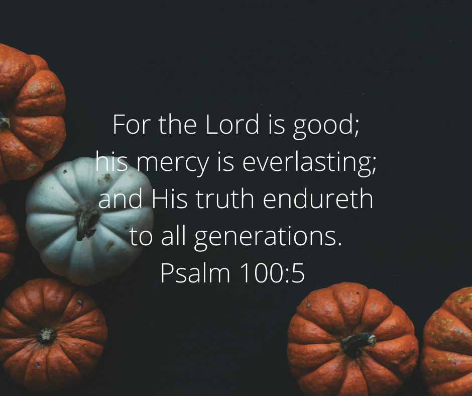 For the Lord is good; his mercy is everlasting; and his truth endureth to all generations. Psalm 100:5